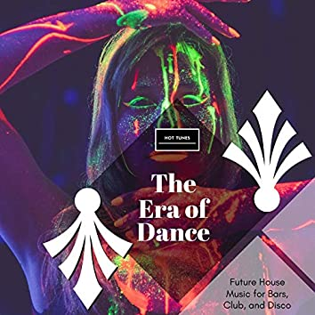 The Era Of Dance - Future House Music For Bars, Club, And Disco