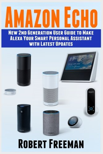 Amazon Echo: New 2nd Generation User Guide to Make Alexa Your Smart Personal Assistant with Latest Updates (Alexa, Amazon Echo user manual, step-by-step guide): Volume 1 (Echo, Alexa, guide)