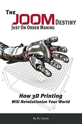 The JOOM Destiny: Just On Order Making - How 3D Printing Will Revolutionize Your World (English Edition)