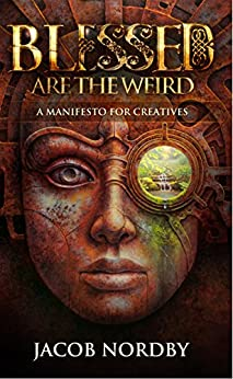 Blessed Are the Weird: A Manifesto for Creatives by [Jacob Nordby]