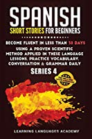 Spanish Short Stories for Beginners: Become Fluent in Less Than 30 Days Using a Proven Scientific Method Applied in These Language Lessons. Practice Vocabulary, Conversation & Grammar Daily (Serie 4) (Learning Spanish with Stories)