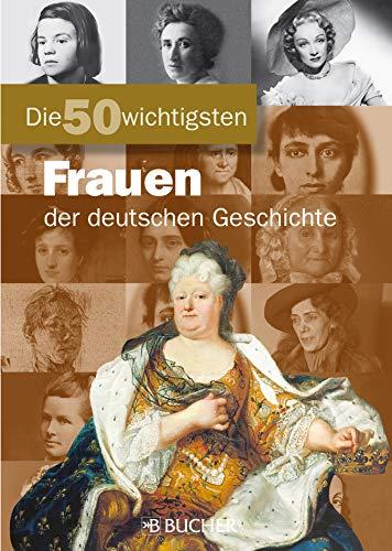 Die 50 wichtigsten Frauen: Bildband mit Portraits einflussreicher Frauen in der deutschen Geschichte wie Rosa Luxemburg, Sophie Scholl oder Ingeborg Bachmann (Die 50 Wichtigsten...)