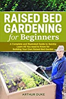 Raised Bed Gardening for Beginners: A Complete and Illustrated Guide to Quickly Learn All You need to Know for Building Your Own Raised Bed Garden