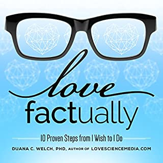 Love Factually     10 Proven Steps from I Wish to I Do              By:                                                                                                                                 Duana C. Welch Ph.D.                               Narrated by:                                                                                                                                 Duana C. Welch Ph.D.                      Length: 7 hrs and 10 mins     124 ratings     Overall 4.6