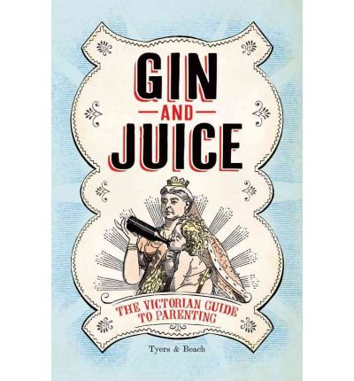 Gin & Juice The Victorian Guide to Parenting by Tyers, Alan ( AUTHOR ) Mar-01-2012 Hardback
