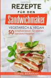 50 Rezepte für den Sandwichmaker vegetarisch & vegan: Das Sandwichmaker Kochbuch - 50 kreative...