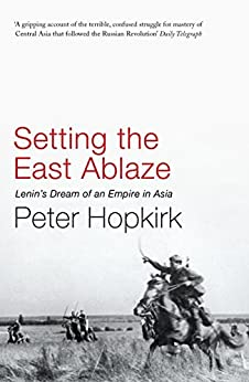 Setting the East Ablaze: Lenin's Dream of an Empire in Asia (Not A Series) by [Peter Hopkirk]