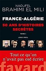 France-Algérie : 50 ans d'histoires secrètes: 1962-1992 Tome 1 de Naoufel Brahimi El Mili