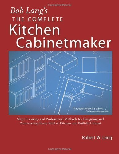 The Complete Kitchen Cabinetmaker: Shop Drawings and Professional Methods for Designing and Constructing Every Kind of Kitchen and Built-In Cabinet by Robert W Lang (Jan 1 2006)