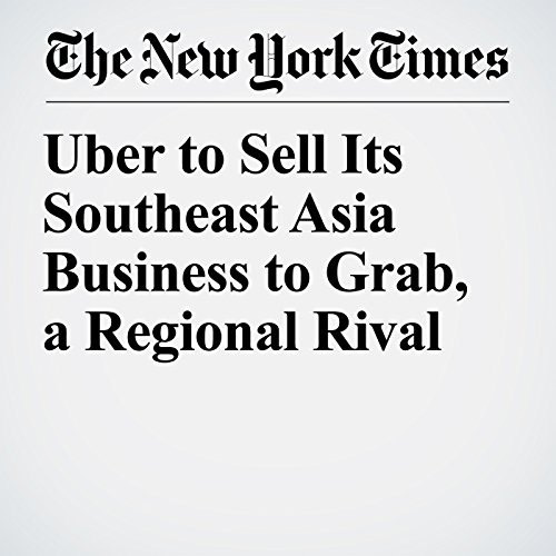 Uber to Sell Its Southeast Asia Business to Grab, a Regional Rival copertina