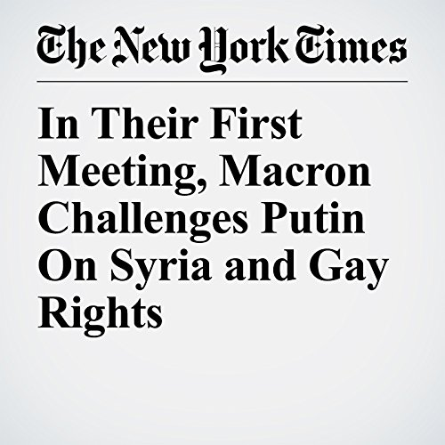 In Their First Meeting, Macron Challenges Putin On Syria and Gay Rights copertina