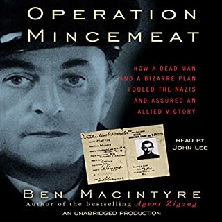 Operation Mincemeat     How a Dead Man and a Bizarre Plan Fooled the Nazis and Assured an Allied Victory              By:                                                                                                                                 Ben Macintyre                               Narrated by:                                                                                                                                 John Lee                      Length: 11 hrs and 18 mins     1,030 ratings     Overall 4.2