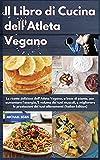 Il Libro di Cucina dell'Atleta Vegano I Vegan Athlete's Cookbook (Italian Edition): Le ricette deliziose dell'Atleta Vegano, a base di piante, per ... prestazioni dei tuoi allenamenti I Vegan At