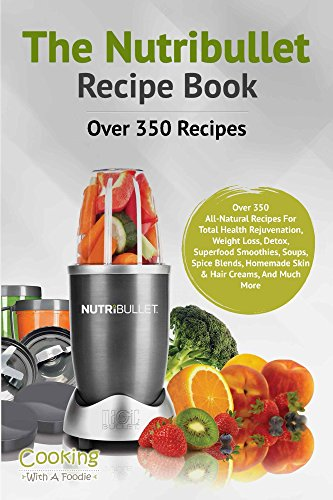 Nutribullet Recipe Book: Over 350 Recipes All-Natural Recipes For Total Health Rejuvenation, Weightloss, Detox, Superfood Smoothies, Soups, Spice Blends, ... Recipe Book Series 1)...