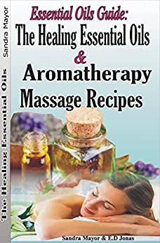 Essential oils Guide: The Healing Essential Oils and Aromatherapy Massage Recipes: Alternative Medicine and Herbal Remedies to Cure; Rheumatoid Arthritis, ... pain, Depression, Fatigue, Inflammation by [Sandra Mayor, E.D Jonas]
