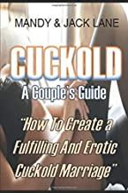 Cuckold: How to Create a Fulfilling and Erotic Cuckold Marriage. Simple Instructions on How to Get Wife to Cuckold You.