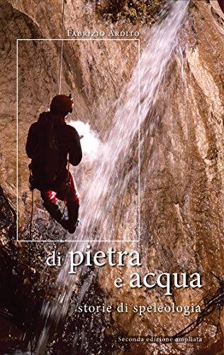 Di pietra e acqua: storie di speleologia