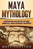 Maya Mythology: Captivating Maya Myths of Gods, Goddesses and Legendary Creatures