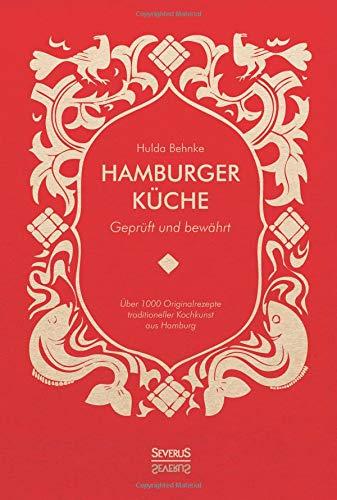 Hamburger Küche: Geprüft und bewährt: Ein Kochbuch mit über 1000 Originalrezepten traditioneller Kochkunst aus Hamburg