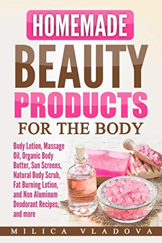 Homemade Beauty Products for the Body: Body Lotion, Massage Oil, Organic Body Butter, Sun Screens, Natural Body Scrub, Fat Burning Lotion, and Non ... and more (DIY Homemade Beauty Products)