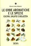 Le erbe aromatiche e le spezie. Cucina, salute e bellezza...