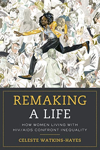 Compare Textbook Prices for Remaking a Life: How Women Living with HIV/AIDS Confront Inequality First Edition ISBN 9780520296039 by Watkins-Hayes, Celeste