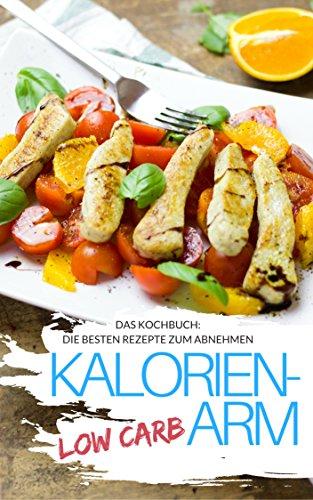 Low Carb Leichte Küche - Das Kochbuch: Die besten Rezepte & Low Carb Lebensmittel: kalorieanarm abnehmen ohne Sport für Faule (Genussvoll abnehmen - Low Carb 24)