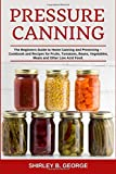 Pressure Canning: The Beginners Guide to Home Canning and Preserving - Cookbook and Recipes for Fruits, Tomatoes, Beans, Vegetables, Meats and Other Low Acid Food.