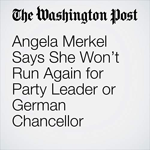 Angela Merkel Says She Won't Run Again for Party Leader or German Chancellor audiobook cover art