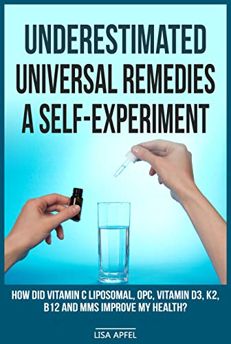 UNDERESTIMATED UNIVERSAL REMEDIES  A SELF-EXPERIMENT: HOW DID VITAMIN C LIPOSOMAL, OPC, VITAMIN D3, K2, B12 AND MMS IMPROVE MY HEALTH? (English Edition)