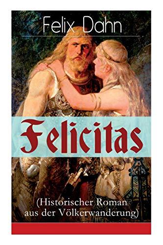 Felicitas (Historischer Roman aus der Völkerwanderung): Ein Werk aus der Feder des Authors von Walhall, Ein Kampf um Rom und Die Kreuzfahrer