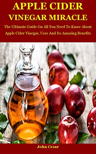 Apple Cider Vinegar Miracle: The Ultimate Guide On All You Need To Know About Apple Cider Vinegar, Uses And Its Amazing Benefits (English Edition)