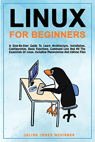 Linux for Beginners: A step-by-step guide to learn architecture, installation, configuration, basic functions, command line and all the essentials of Linux, including manipulating and editing files