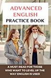 Advanced English Practice Book: A Must-Read For Those Who Want To Level Up The Way English Is Used: Advanced English Grammar Book (English Edition)