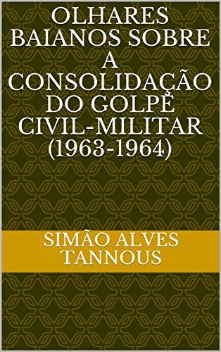 Olhares Baianos sobre a consolidação do golpe civil-militar (1963-1964)