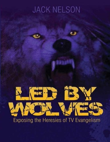 Led By Wolves: Exposing The Heresies of TV Evangelism by Jack Nelson (2014-02-24)
