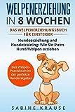 Welpenerziehung in 8 Wochen: Das Welpenerziehungsbuch für Einsteiger Hundeerziehung und Hundetraining: Wie Sie Ihren Hund/Welpen erziehen. Das Welpen-Parxisbuch ist der perfekte Hunderatgeber - Sabine Krause