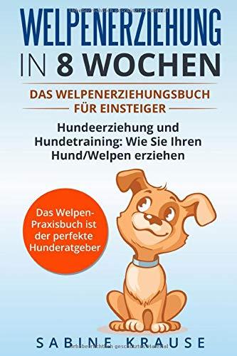 Welpenerziehung in 8 Wochen: Das Welpenerziehungsbuch für Einsteiger Hundeerziehung und Hundetraining: Wie Sie Ihren Hund/Welpen erziehen. Das Welpen-Parxisbuch ist der perfekte Hunderatgeber