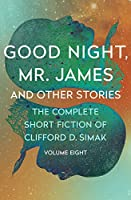 Good Night, Mr. James: And Other Stories (The Complete Short Fiction of Clifford D. Simak (8))