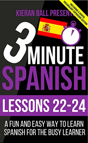 3 Minute Spanish: Lessons 22-24: A fun and easy way to learn Spanish for the busy learner (English Edition)