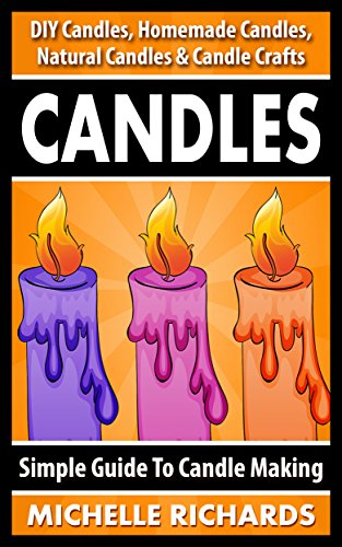 CANDLES: Simple Guide To Candle Making - DIY Candles, Homemade Candles, Natural Candles & Candle Crafts (Candle Recipes, Candlemaking, Organic Candles, ... Ideas, Crafts For Kids, Home Decoration)