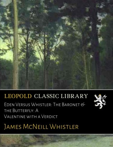 Eden Versus Whistler: The Baronet & the Butterfly: A Valentine with a Verdict