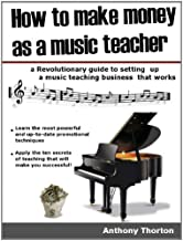 How to make money as a music teacher (Five proven ways to make money with music Book 1)