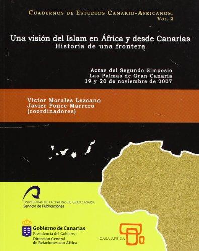 Una visión del Islam en África y desde Canarias: Historia de una frontera. Actas del 2º Simposio Las Palmas de Gran Canaria 19 y 20 noviembre de 2007 (Cuadernos de Estudios Canario-Africanos)
