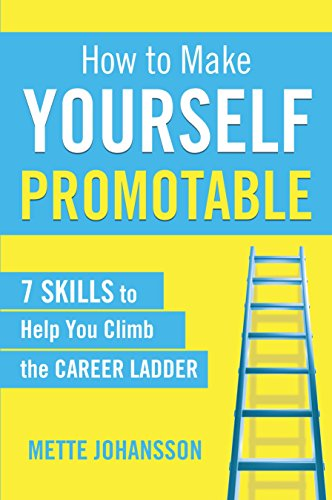 How to Make Yourself Promotable: 7 skills to help you climb the career ladder