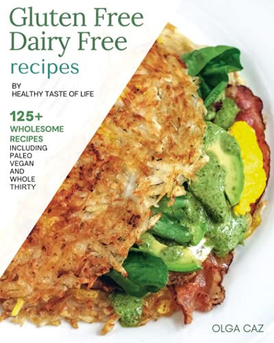 Gluten Free Dairy Free Recipes By Healthy Taste Of Life: 125+ Gluten Free Dairy Free Recipes Made With Real Whole Foods & Minimally Processed Ingredients