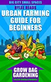 Urban Farming Guide For Beginners: GROW BAG GARDENING-The Eco-friendly, Space-Saving Container to Grow a Bounty of Fruits, Vegetables, Herbs & Edible Flowers ... Farms, Gardens & Backyard Homesteads)