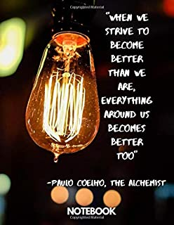 When we strive to become better than we are, everything around us becomes better too. —Paulo Coelho, The Alchemist noteboo...