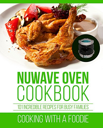Nuwave Oven Cookbook: 101 Incredible Recipes For Busy Families (Nuwave Oven Recipes Series Book 1)