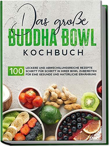 Das große Buddha Bowl Kochbuch: 100 leckere und abwechslungsreiche Rezepte Schritt für Schritt zubereiten für eine gesunde und natürliche Ernährung | von Edition Dreiblatt Kochbücher
